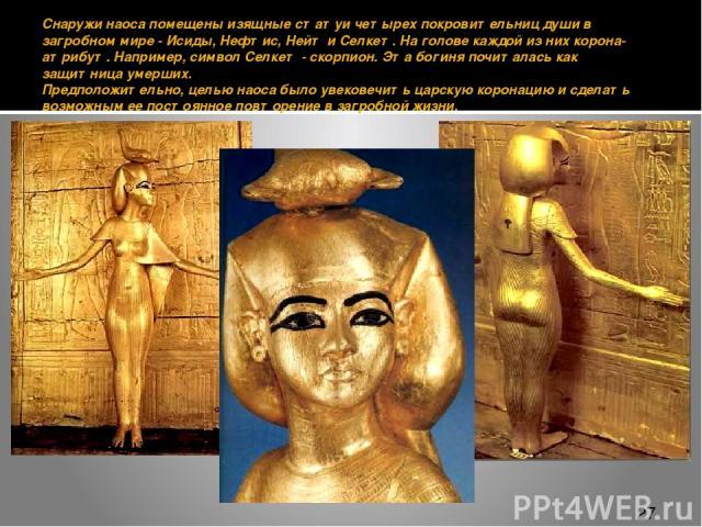 Снаружи наоса помещены изящные статуи четырех покровительниц души в загробном мире - Исиды, Нефтис, Нейт и Селкет. На голове каждой из них корона-атрибут. Например, символ Селкет - скорпион. Эта богиня почиталась как защитница умерших. Предположите…