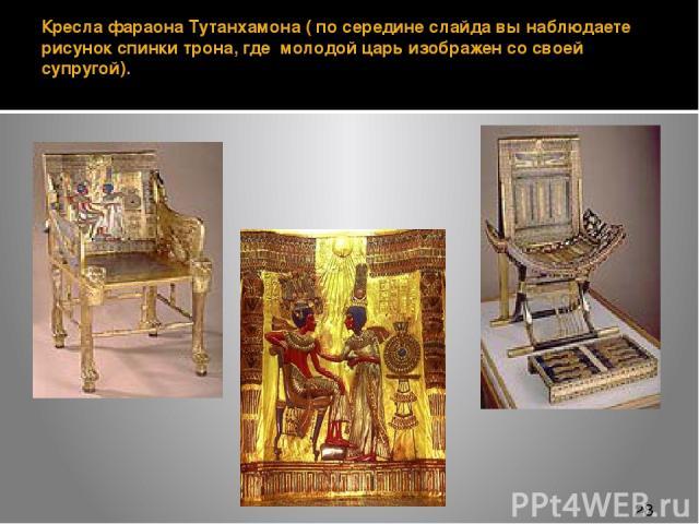 Кресла фараона Тутанхамона ( по середине слайда вы наблюдаете рисунок спинки трона, где молодой царь изображен со своей супругой).