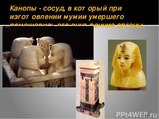 Канопы - сосуд, в который при изготовлении мумии умершего помещались его внутренние органы.