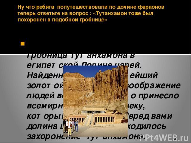 Ну что ребята попутешествовали по долине фараонов теперь ответьте на вопрос : «Тутанхамон тоже был похоронен в подобной гробнице» 3300 лет хранила свои секреты гробница Тутанхамона в египетской Долине царей. Найденный в ней богатейший золотой клад п…