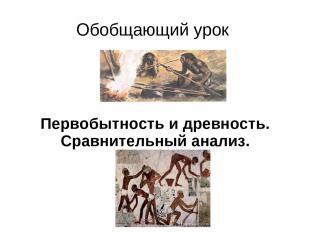 Обобщающий урок Первобытность и древность. Сравнительный анализ.