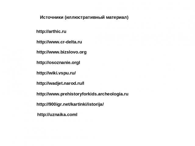 http://arthic.ru http://www.cr-delta.ru http://www.bizslovo.org http://osoznanie.orgl http://wiki.vspu.ru/ http://wadjet.narod.ru/l http://www.prehistoryforkids.archeologia.ru http://900igr.net/kartinki/istorija/ http://uznaika.coml Источники (иллюс…