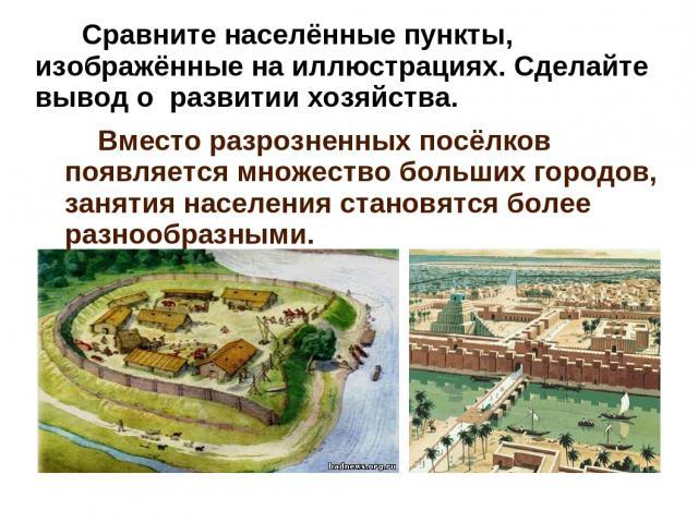 Сравните населённые пункты, изображённые на иллюстрациях. Сделайте вывод о развитии хозяйства. Вместо разрозненных посёлков появляется множество больших городов, занятия населения становятся более разнообразными.