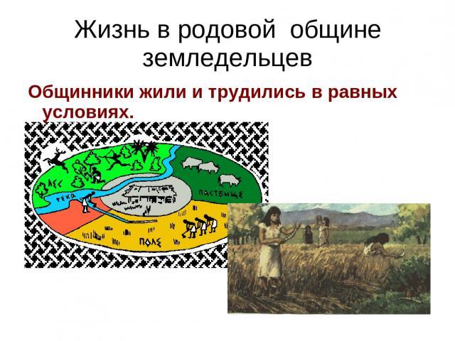 Жизнь в родовой общине земледельцев Общинники жили и трудились в равных условиях.