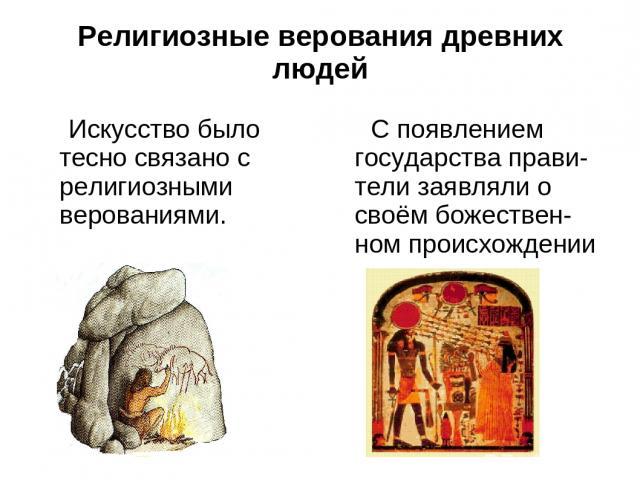 Религиозные верования древних людей Искусство было тесно связано с религиозными верованиями. С появлением государства прави-тели заявляли о своём божествен-ном происхождении
