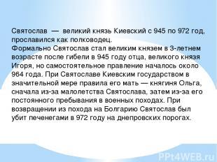 Святослав — великий князь Киевский с 945 по 972 год, прославился как полководец.