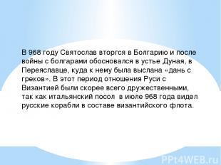 В 968 году Святослав вторгся в Болгарию и после войны с болгарами обосновался в