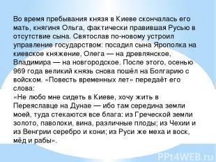 Во время пребывания князя в Киеве скончалась его мать, княгиня Ольга, фактически