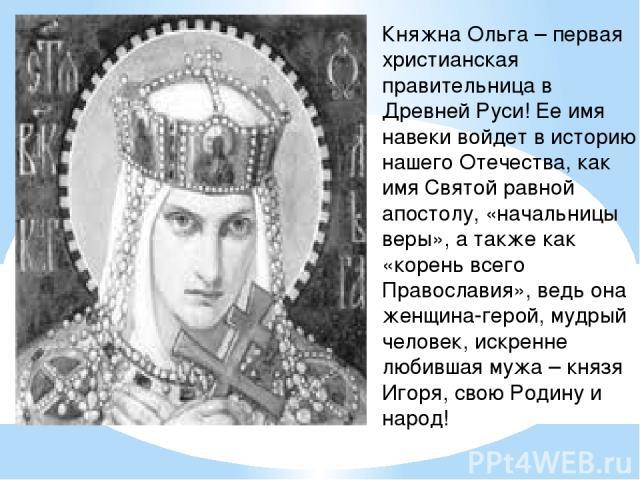 Княжна Ольга – первая христианская правительница в Древней Руси! Ее имя навеки войдет в историю нашего Отечества, как имя Святой равной апостолу, «начальницы веры», а также как «корень всего Православия», ведь она женщина-герой, мудрый человек, искр…