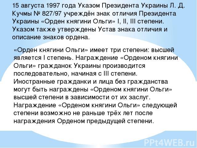 15 августа 1997 года Указом Президента Украины Л. Д. Кучмы № 827/97 учреждён знак отличия Президента Украины «Орден княгини Ольги» I, II, III степени. Указом также утверждены Устав знака отличия и описание знаков ордена. «Орден княгини Ольги» имеет …