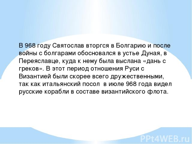 В 968 году Святослав вторгся в Болгарию и после войны с болгарами обосновался в устье Дуная, в Переяславце, куда к нему была выслана «дань с греков». В этот период отношения Руси с Византией были скорее всего дружественными, так как итальянский посо…