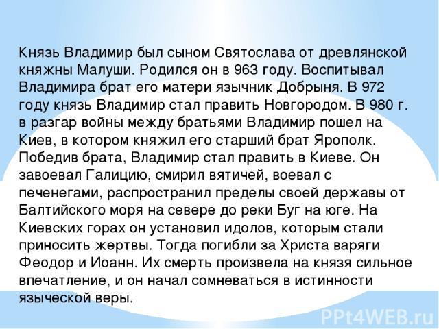 Князь Владимир был сыном Святослава от древлянской княжны Малуши. Родился он в 963 году. Воспитывал Владимира брат его матери язычник Добрыня. В 972 году князь Владимир стал править Новгородом. В 980 г. в разгар войны между братьями Владимир пошел н…