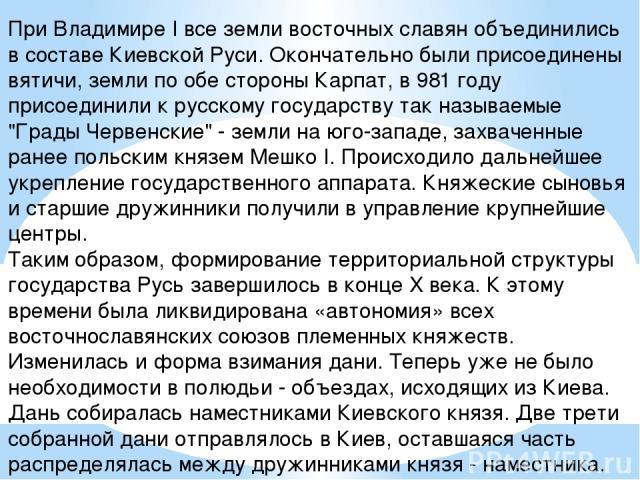 При Владимире I все земли восточных славян объединились в составе Киевской Руси. Окончательно были присоединены вятичи, земли по обе стороны Карпат, в 981 году присоединили к русскому государству так называемые