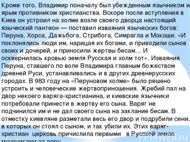Кроме того, Владимир поначалу был убежденным язычником и ярым противником христианства. Вскоре после вступления в Киев он устроил на холме возле своего дворца настоящий языческий пантеон — поставил изваяния языческих богов: Перуна, Хорса, Дажьбога, …