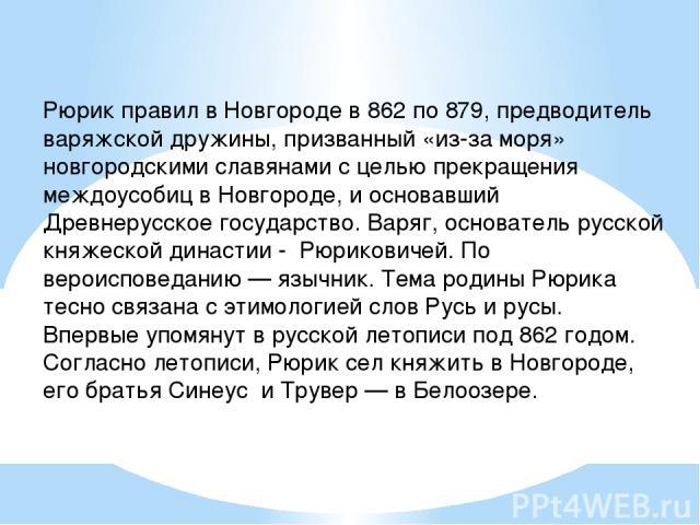 Рюрик правил в Новгороде в 862 по 879, предводитель варяжской дружины, призванный «из-за моря» новгородскими славянами с целью прекращения междоусобиц в Новгороде, и основавший Древнерусское государство. Варяг, основатель русской княжеской династии …