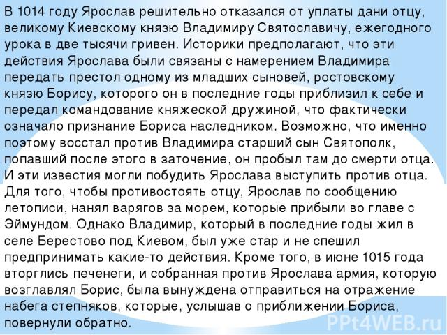 В 1014 году Ярослав решительно отказался от уплаты дани отцу, великому Киевскому князю Владимиру Святославичу, ежегодного урока в две тысячи гривен. Историки предполагают, что эти действия Ярослава были связаны с намерением Владимира передать престо…