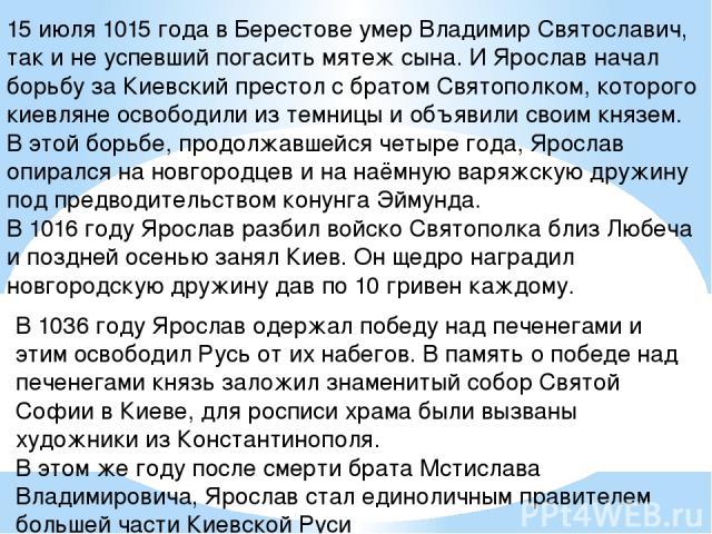 15 июля 1015 года в Берестове умер Владимир Святославич, так и не успевший погасить мятеж сына. И Ярослав начал борьбу за Киевский престол с братом Святополком, которого киевляне освободили из темницы и объявили своим князем. В этой борьбе, продолжа…