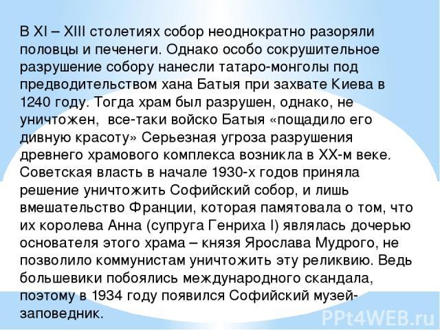В XI – XIII столетиях собор неоднократно разоряли половцы и печенеги. Однако особо сокрушительное разрушение собору нанесли татаро-монголы под предводительством хана Батыя при захвате Киева в 1240 году. Тогда храм был разрушен, однако, не уничтожен,…