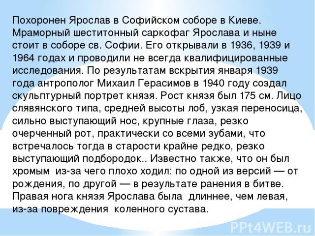 Похоронен Ярослав в Софийском соборе в Киеве. Мраморный шеститонный саркофаг Ярослава и ныне стоит в соборе св. Софии. Его открывали в 1936, 1939 и 1964 годах и проводили не всегда квалифицированные исследования. По результатам вскрытия января 1939 …