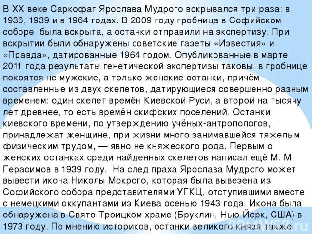 В XX веке Саркофаг Ярослава Мудрого вскрывался три раза: в 1936, 1939 и в 1964 годах. В 2009 году гробница в Софийском соборе была вскрыта, а останки отправили на экспертизу. При вскрытии были обнаружены советские газеты «Известия» и «Правда», датир…
