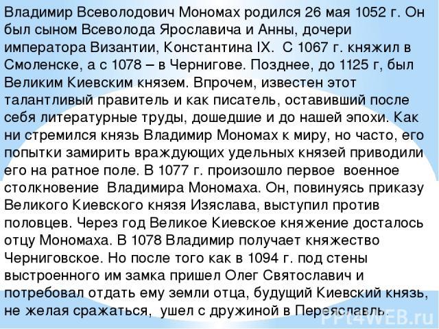 Владимир Всеволодович Мономах родился 26 мая 1052 г. Он был сыном Всеволода Ярославича и Анны, дочери императора Византии, Константина IX. С 1067 г. княжил в Смоленске, а с 1078 – в Чернигове. Позднее, до 1125 г, был Великим Киевским князем. Впрочем…