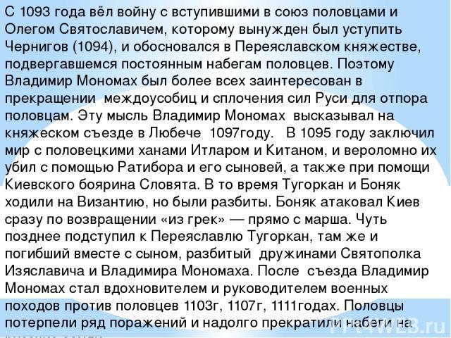 С 1093 года вёл войну с вступившими в союз половцами и Олегом Святославичем, которому вынужден был уступить Чернигов (1094), и обосновался в Переяславском княжестве, подвергавшемся постоянным набегам половцев. Поэтому Владимир Мономах был более всех…