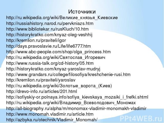 Источники http://ru.wikipedia.org/wiki/Великие_князья_Киевские http://russiahistory.narod.ru/pervkniazs.htm http://www.bibliotekar.ru/rusKluch/10.htm http://historykratko.com/knyaz-oleg-veshhij http://kremlion.ru/praviteli/igor http://days.pravoslav…