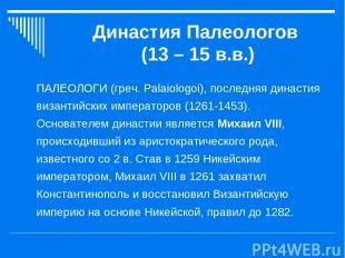 Династия Палеологов (13 – 15 в.в.) ПАЛЕОЛОГИ (греч. Palaiologoi), последняя дина