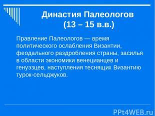 Династия Палеологов (13 – 15 в.в.) Правление Палеологов — время политического ос