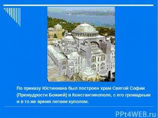 По приказу Юстиниана был построен храм Святой Софии (Премудрости Божией) в Конст