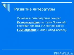 Развитие литературы Основные литературные жанры: Историография (историк Прокопий
