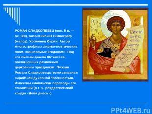 РОМАН СЛАДКОПЕВЕЦ (кон. 5 в. — ок. 560), византийский гимнограф (мелод). Урожене