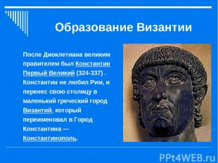 Образование Византии После Диоклетиана великим правителем был Константин Первый