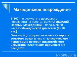 Македонское возрождение В 867 г. в результате дворцового переворота на престол в