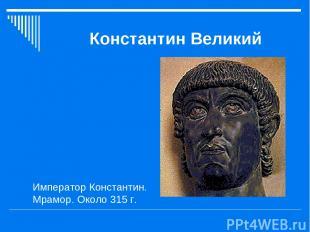 Константин Великий Император Константин. Мрамор. Около 315 г.