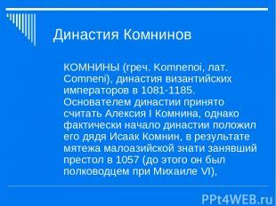 Династия Комнинов КОМНИНЫ (греч. Komnenoi, лат. Comneni), династия византийских