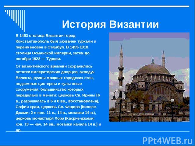 История Византии В 1453 столица Византии город Константинополь был захвачен турками и переименован в Стамбул. В 1453-1918 столица Османской империи, затем до октября 1923 — Турции. От византийского времени сохранились остатки императорских дворцов, …
