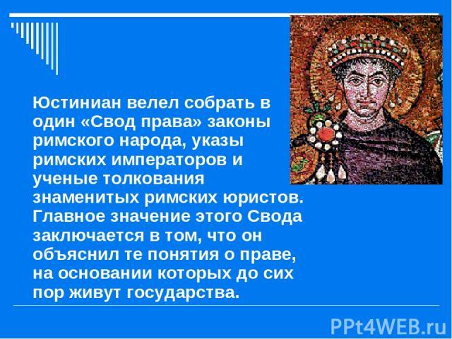 Юстиниан велел собрать в один «Свод права» законы римского народа, указы римских императоров и ученые толкования знаменитых римских юристов. Главное значение этого Свода заключается в том, что он объяснил те понятия о праве, на основании которых до …