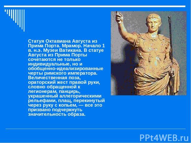 Статуя Октавиана Августа из Прима Порта. Мрамор. Начало 1 в. н.э. Музеи Ватикана. В статуе Августа из Прима Порты сочетаются не только индивидуальные, но и обобщенно-идеализированные черты римского императора. Величественная поза, ораторский жест пр…