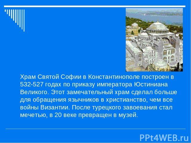 Храм Святой Софии в Константинополе построен в 532-527 годах по приказу императора Юстиниана Великого. Этот замечательный храм сделал больше для обращения язычников в христианство, чем все войны Византии. После турецкого завоевания стал мечетью, в 2…