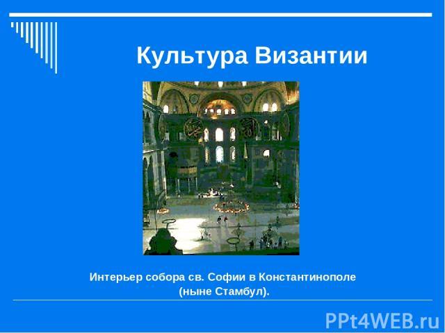 Культура Византии Интерьер собора св. Софии в Константинополе (ныне Стамбул).