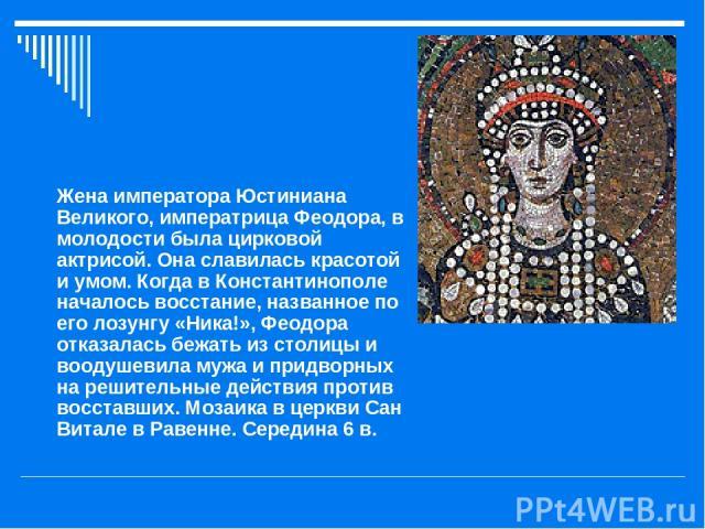 Жена императора Юстиниана Великого, императрица Феодора, в молодости была цирковой актрисой. Она славилась красотой и умом. Когда в Константинополе началось восстание, названное по его лозунгу «Ника!», Феодора отказалась бежать из столицы и воодушев…
