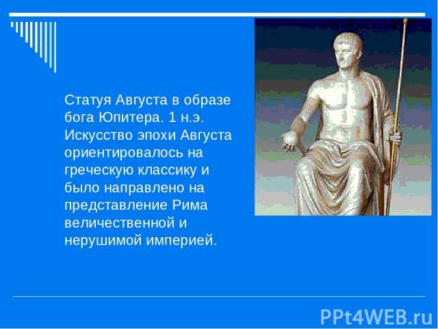 Статуя Августа в образе бога Юпитера. 1 н.э. Искусство эпохи Августа ориентировалось на греческую классику и было направлено на представление Рима величественной и нерушимой империей.