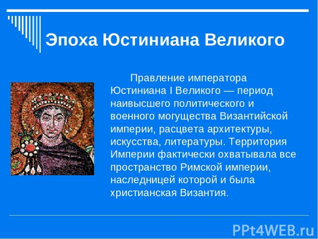 Эпоха Юстиниана Великого Правление императора Юстиниана I Великого — период наивысшего политического и военного могущества Византийской империи, расцвета архитектуры, искусства, литературы. Территория Империи фактически охватывала все пространство Р…