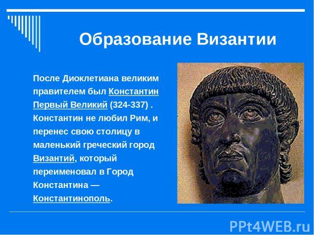 Образование Византии После Диоклетиана великим правителем был Константин Первый Великий (324-337) . Константин не любил Рим, и перенес свою столицу в маленький греческий город Византий, который переименовал в Город Константина — Константинополь.