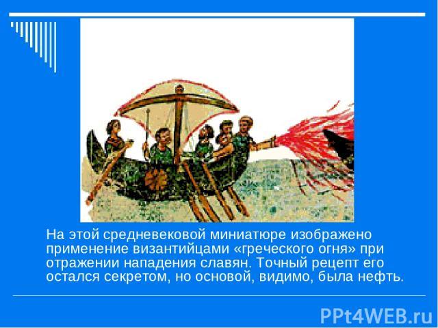 На этой средневековой миниатюре изображено применение византийцами «греческого огня» при отражении нападения славян. Точный рецепт его остался секретом, но основой, видимо, была нефть.