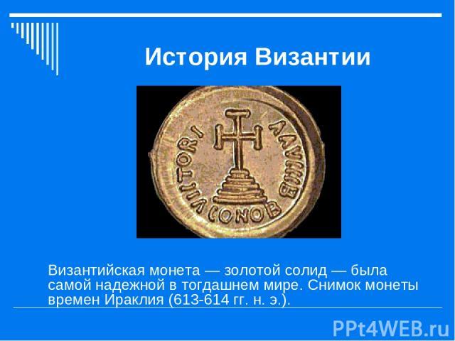 История Византии Византийская монета — золотой солид — была самой надежной в тогдашнем мире. Снимок монеты времен Ираклия (613-614 гг. н. э.).