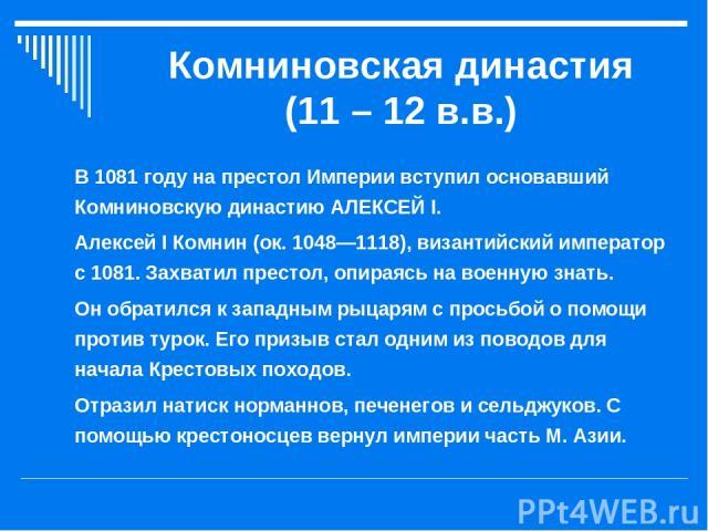 Комниновская династия (11 – 12 в.в.) В 1081 году на престол Империи вступил основавший Комниновскую династию АЛЕКСЕЙ I. Алексей I Комнин (ок. 1048—1118), византийский император с 1081. Захватил престол, опираясь на военную знать. Он обратился к запа…