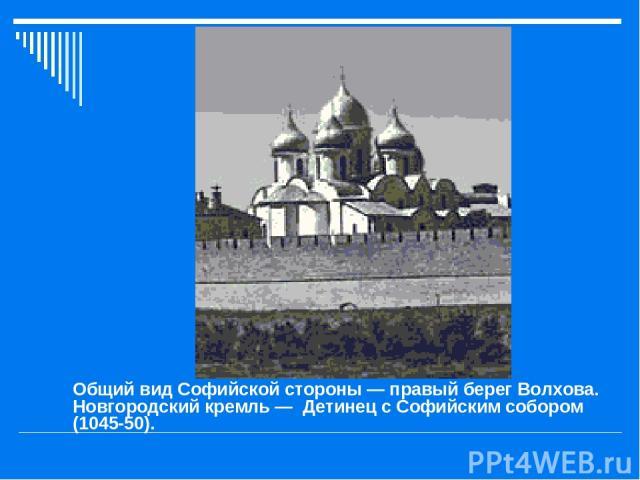 Общий вид Софийской стороны — правый берег Волхова. Новгородский кремль — Детинец с Софийским собором (1045-50).