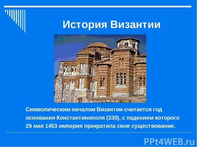 История Византии Символическим началом Византии считается год основания Константинополя (330), с падением которого 29 мая 1453 империя прекратила свое существование.